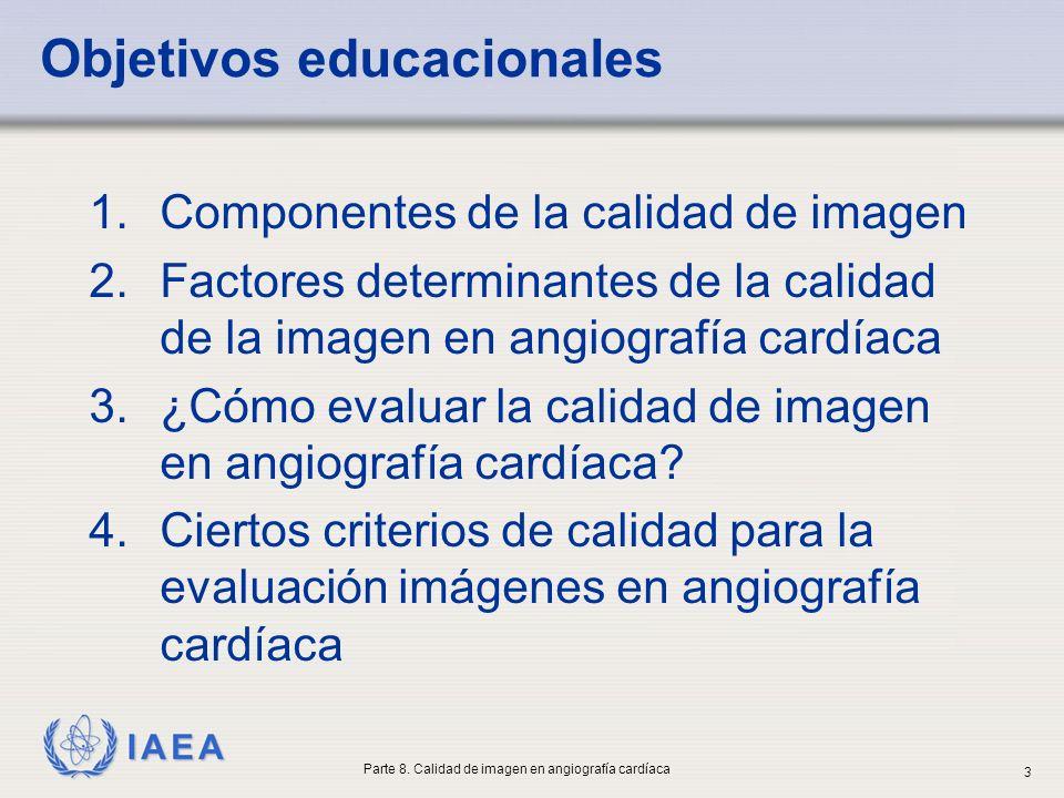 IAEA Objetivos educacionales 1.Componentes de la calidad de imagen 2.Factores determinantes de la calidad de la imagen en angiografía cardíaca 3.¿Cómo