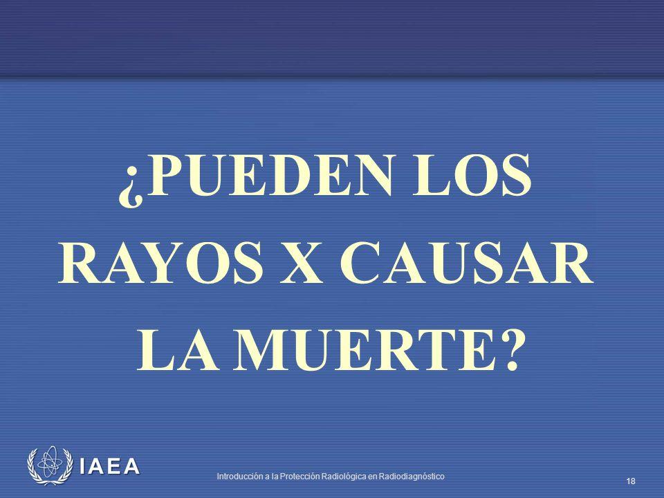 IAEA Introducción a la Protección Radiológica en Radiodiagnóstico 18 ¿PUEDEN LOS RAYOS X CAUSAR LA MUERTE?