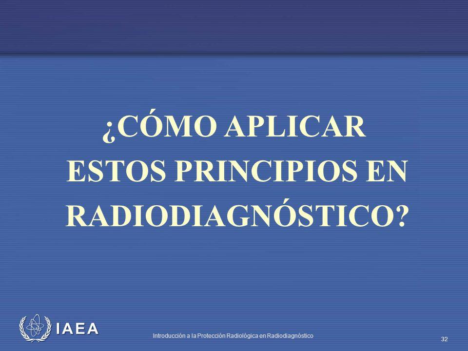 IAEA Introducción a la Protección Radiológica en Radiodiagnóstico 32 ¿CÓMO APLICAR ESTOS PRINCIPIOS EN RADIODIAGNÓSTICO?