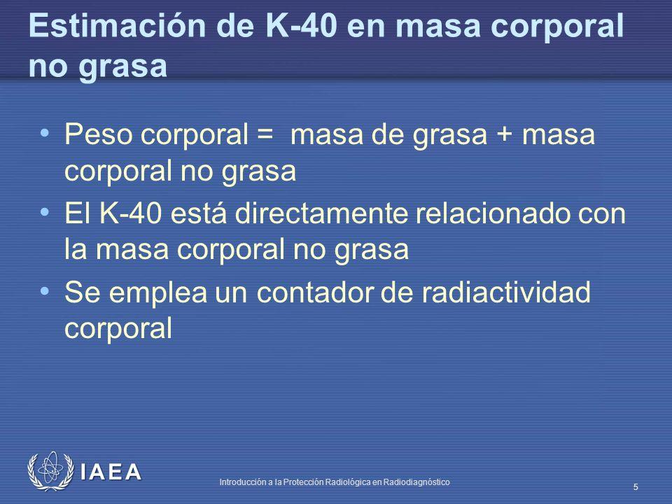 IAEA Introducción a la Protección Radiológica en Radiodiagnóstico 5 Estimación de K-40 en masa corporal no grasa Peso corporal = masa de grasa + masa corporal no grasa El K-40 está directamente relacionado con la masa corporal no grasa Se emplea un contador de radiactividad corporal