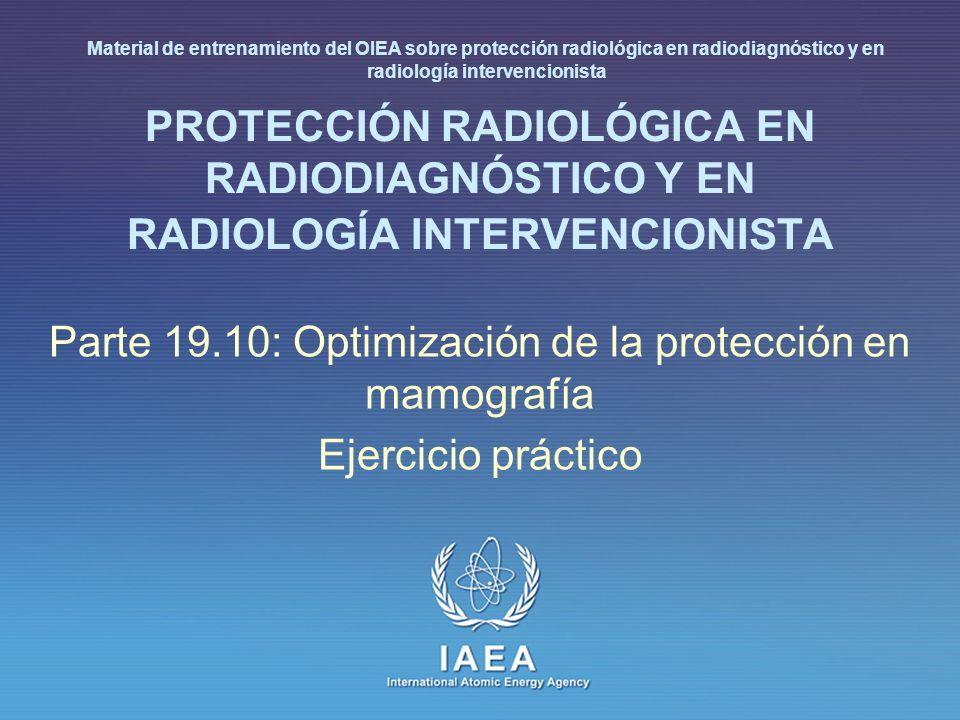 IAEA International Atomic Energy Agency PROTECCIÓN RADIOLÓGICA EN RADIODIAGNÓSTICO Y EN RADIOLOGÍA INTERVENCIONISTA Parte 19.10: Optimización de la protección en mamografía Ejercicio práctico Material de entrenamiento del OIEA sobre protección radiológica en radiodiagnóstico y en radiología intervencionista