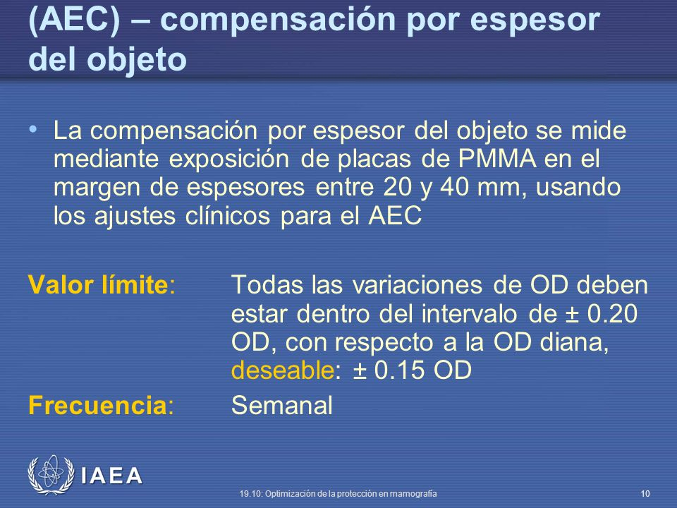 IAEA 19.10: Optimización de la protección en mamografía 10 (AEC) – compensación por espesor del objeto La compensación por espesor del objeto se mide mediante exposición de placas de PMMA en el margen de espesores entre 20 y 40 mm, usando los ajustes clínicos para el AEC Valor límite:Todas las variaciones de OD deben estar dentro del intervalo de ± 0.20 OD, con respecto a la OD diana, deseable: ± 0.15 OD Frecuencia:Semanal
