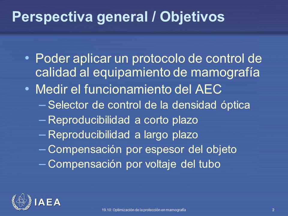 IAEA 19.10: Optimización de la protección en mamografía 2 Perspectiva general / Objetivos Poder aplicar un protocolo de control de calidad al equipamiento de mamografía Medir el funcionamiento del AEC – Selector de control de la densidad óptica – Reproducibilidad a corto plazo – Reproducibilidad a largo plazo – Compensación por espesor del objeto – Compensación por voltaje del tubo