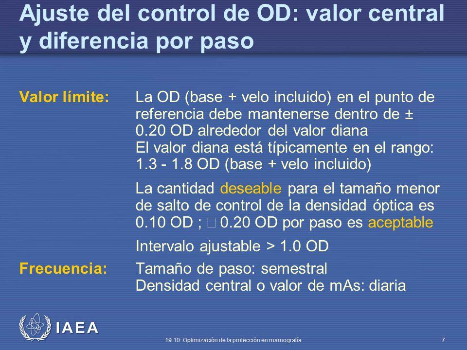 IAEA 19.10: Optimización de la protección en mamografía 7 Ajuste del control de OD: valor central y diferencia por paso Valor límite:La OD (base + velo incluido) en el punto de referencia debe mantenerse dentro de ± 0.20 OD alrededor del valor diana El valor diana está típicamente en el rango: 1.3 - 1.8 OD (base + velo incluido) La cantidad deseable para el tamaño menor de salto de control de la densidad óptica es 0.10 OD ; 0.20 OD por paso es aceptable Intervalo ajustable > 1.0 OD Frecuencia:Tamaño de paso: semestral Densidad central o valor de mAs: diaria