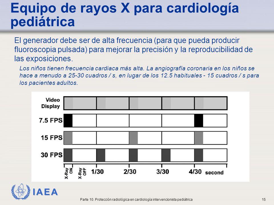 IAEA Equipo de rayos X para cardiología pediátrica Los dispositivos de control automático de exposición (AEC), deben utilizarse con precaución en pediatría Una cuidadosa selección manual de los factores de exposición puede dar como resultado dosis más bajas (en equipos antiguos) Son preferibles las técnicas de alto kV Parte 10.