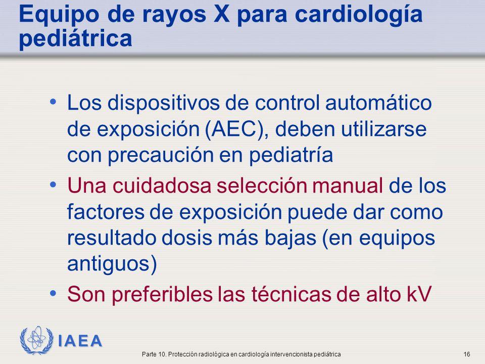IAEA Equipo de rayos X para cardiología pediátrica Intensificadores de imagen debe tener alto factor de conversión para reducir la dosis del paciente Manejo de imagen y display Receptor de imagen Tubo de rayos X Transformador de alto voltaje Controlador de energía Controles primarios Controles del operador Paciente Operador Pedal Estabilizador eléctrico Control automático de dosis Parte 10.