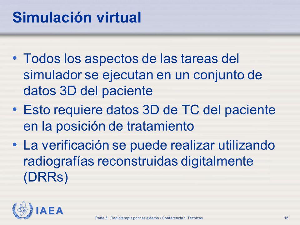 IAEA Parte 5. Radioterapia por haz externo / Conferencia 1. Técnicas16 Simulación virtual Todos los aspectos de las tareas del simulador se ejecutan e