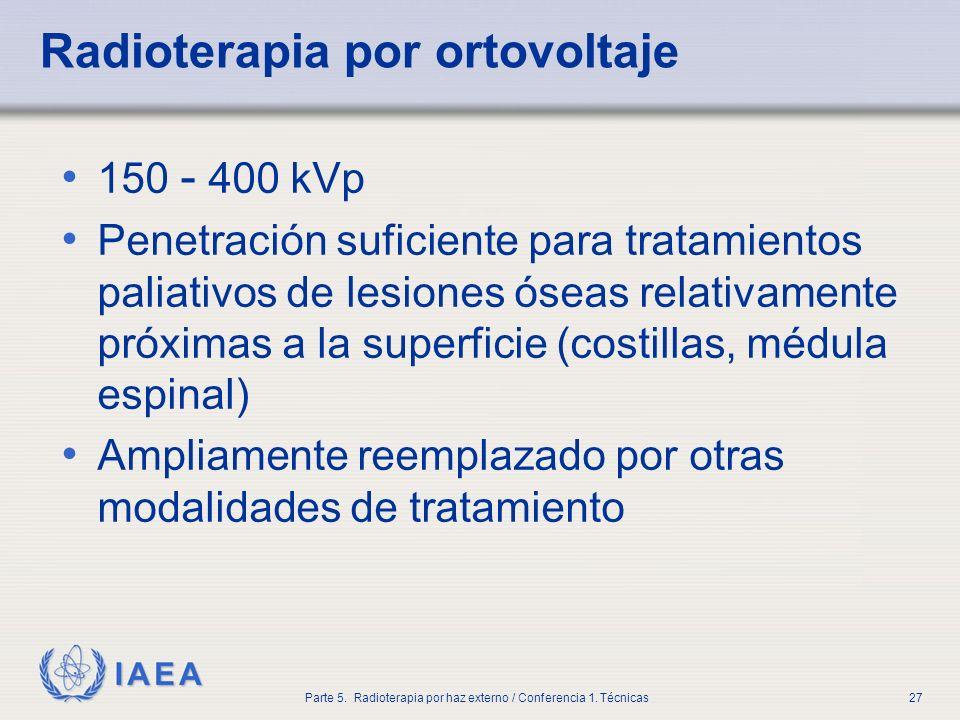 IAEA Parte 5. Radioterapia por haz externo / Conferencia 1. Técnicas27 Radioterapia por ortovoltaje 150 - 400 kVp Penetración suficiente para tratamie