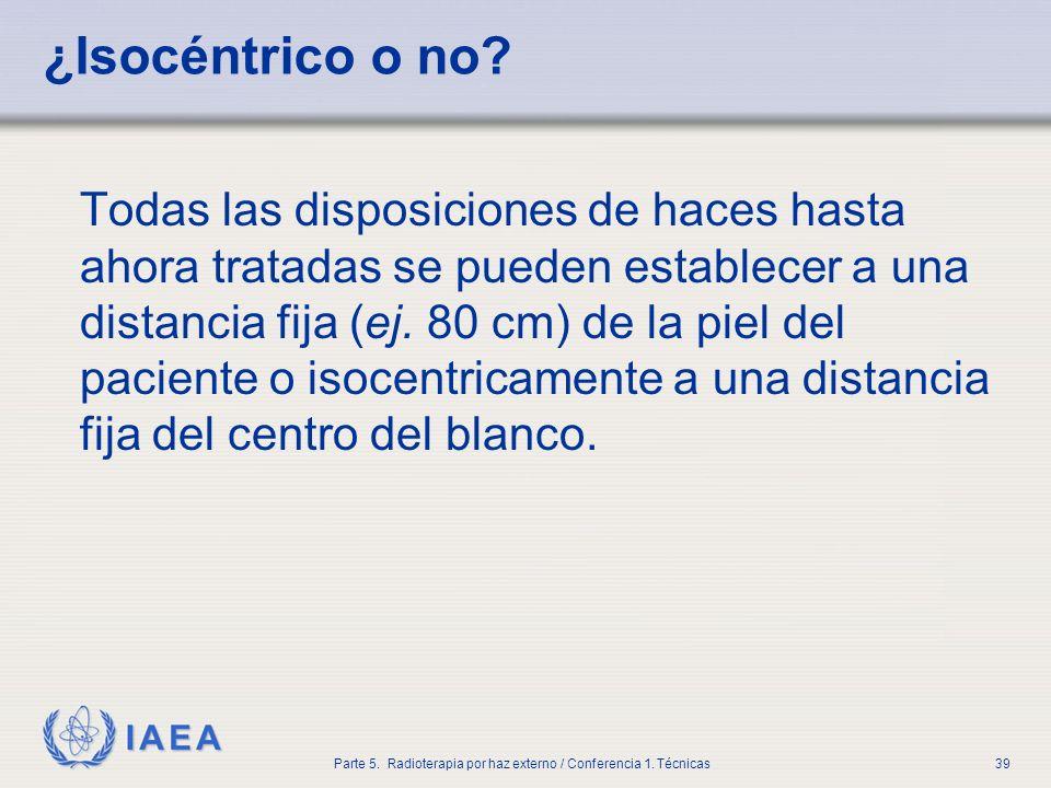 IAEA Parte 5. Radioterapia por haz externo / Conferencia 1. Técnicas39 ¿Isocéntrico o no? Todas las disposiciones de haces hasta ahora tratadas se pue