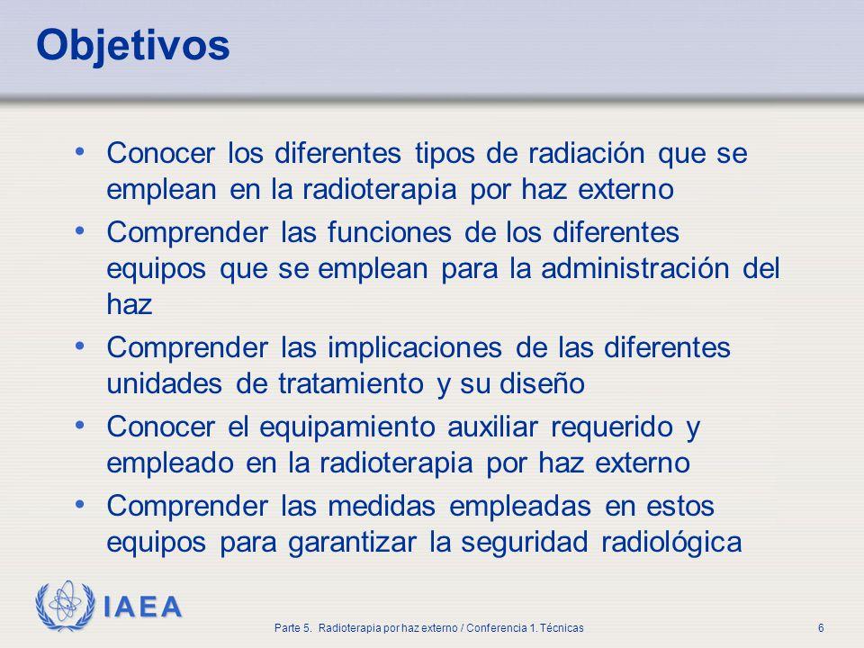IAEA Parte 5. Radioterapia por haz externo / Conferencia 1. Técnicas6 Objetivos Conocer los diferentes tipos de radiación que se emplean en la radiote