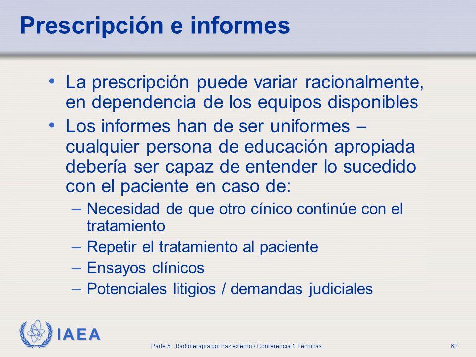 IAEA Parte 5. Radioterapia por haz externo / Conferencia 1. Técnicas62 Prescripción e informes La prescripción puede variar racionalmente, en dependen
