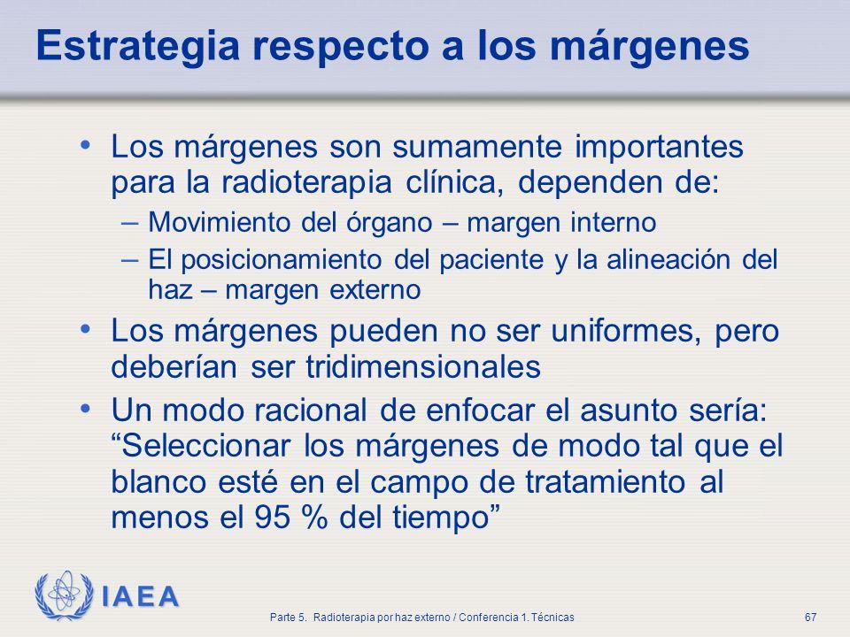 IAEA Parte 5. Radioterapia por haz externo / Conferencia 1. Técnicas67 Estrategia respecto a los márgenes Los márgenes son sumamente importantes para
