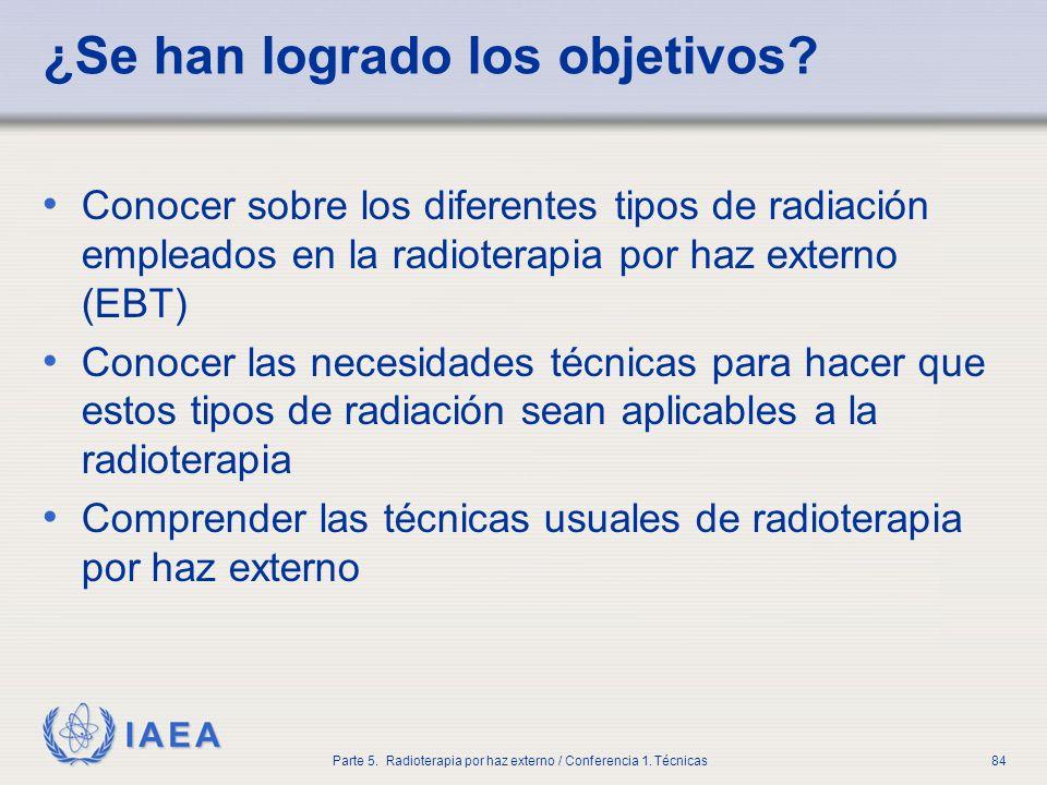 IAEA Parte 5. Radioterapia por haz externo / Conferencia 1. Técnicas84 ¿Se han logrado los objetivos? Conocer sobre los diferentes tipos de radiación