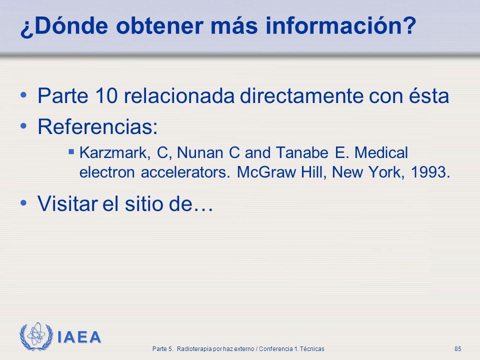 IAEA Parte 5. Radioterapia por haz externo / Conferencia 1. Técnicas85 ¿Dónde obtener más información? Parte 10 relacionada directamente con ésta Refe