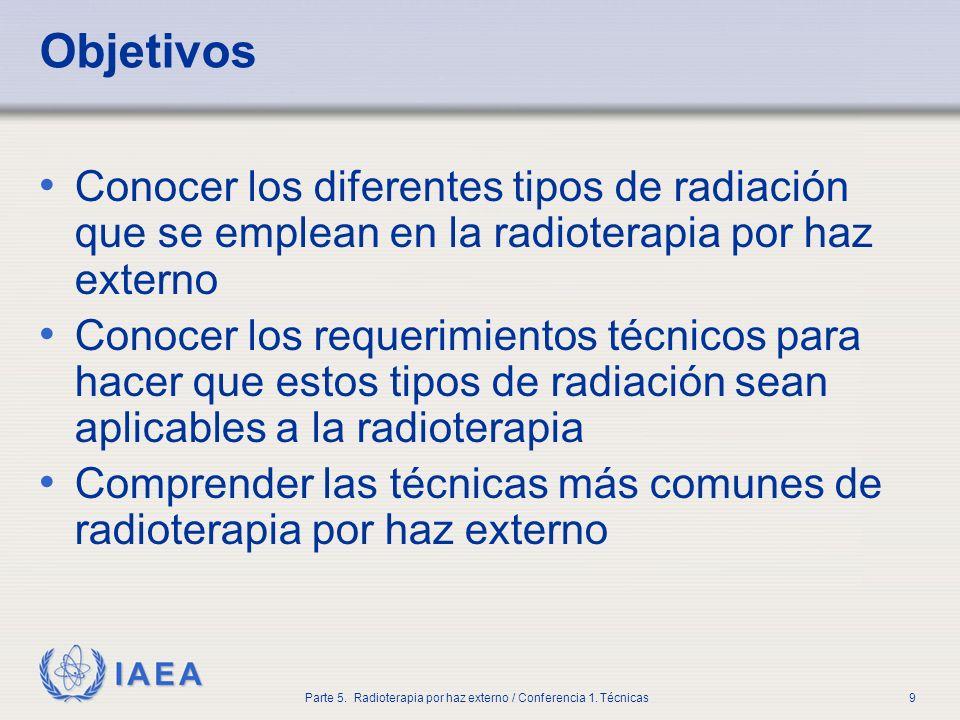 IAEA Parte 5. Radioterapia por haz externo / Conferencia 1. Técnicas9 Objetivos Conocer los diferentes tipos de radiación que se emplean en la radiote