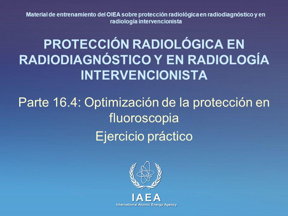 IAEA International Atomic Energy Agency PROTECCIÓN RADIOLÓGICA EN RADIODIAGNÓSTICO Y EN RADIOLOGÍA INTERVENCIONISTA Parte 16.4: Optimización de la pro