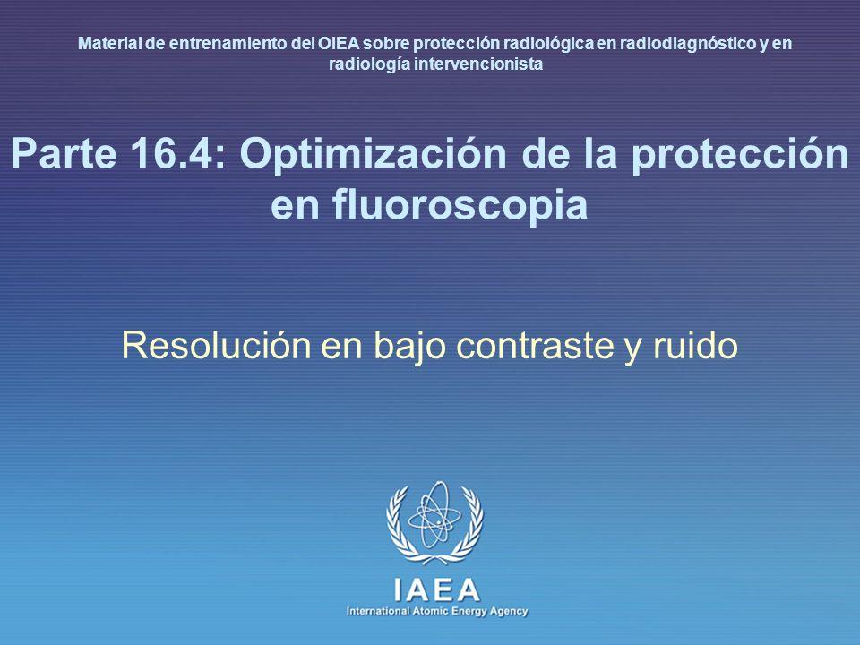 IAEA International Atomic Energy Agency Parte 16.4: Optimización de la protección en fluoroscopia Resolución en bajo contraste y ruido Material de ent