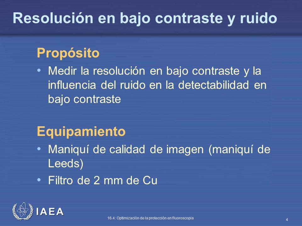 IAEA 16.4: Optimización de la protección en fluoroscopia 4 Resolución en bajo contraste y ruido Propósito Medir la resolución en bajo contraste y la i