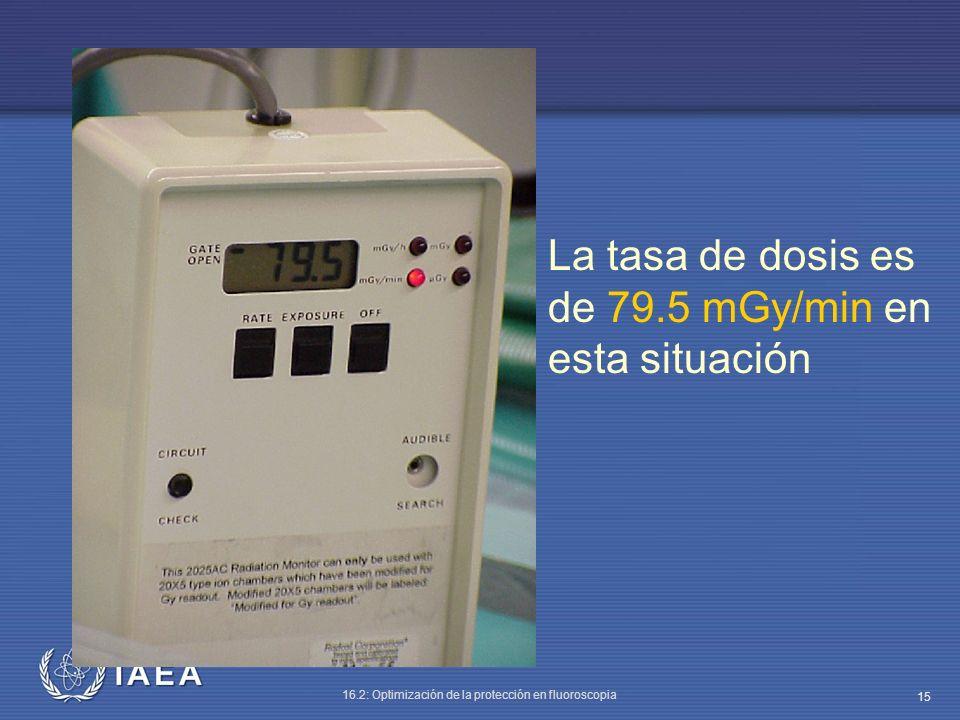 IAEA 16.2: Optimización de la protección en fluoroscopia 15 La tasa de dosis es de 79.5 mGy/min en esta situación
