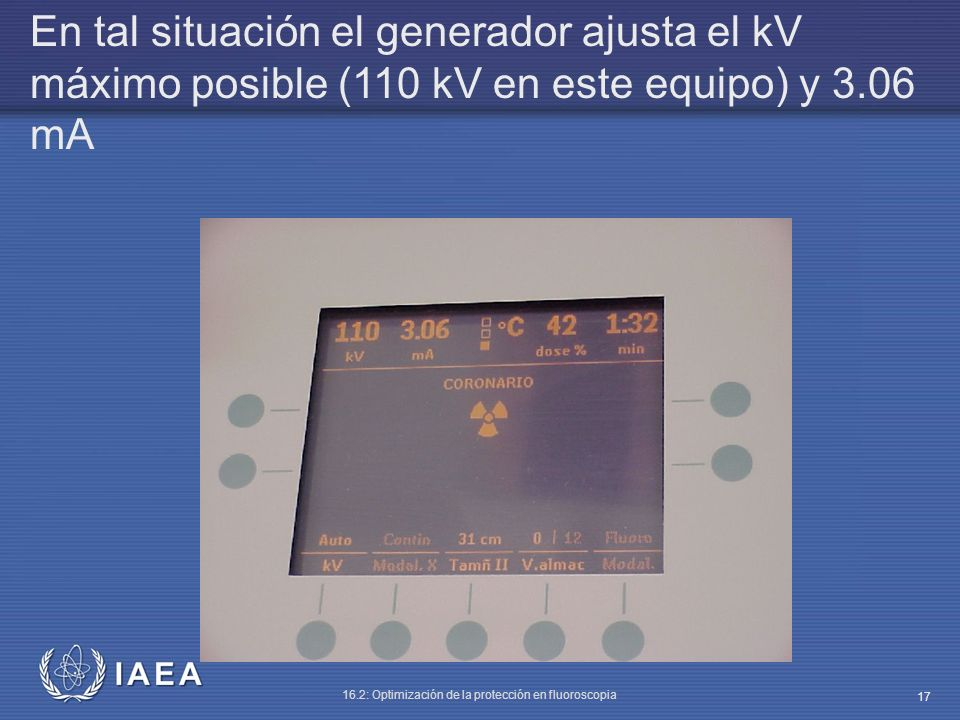 IAEA 16.2: Optimización de la protección en fluoroscopia 17 En tal situación el generador ajusta el kV máximo posible (110 kV en este equipo) y 3.06 m