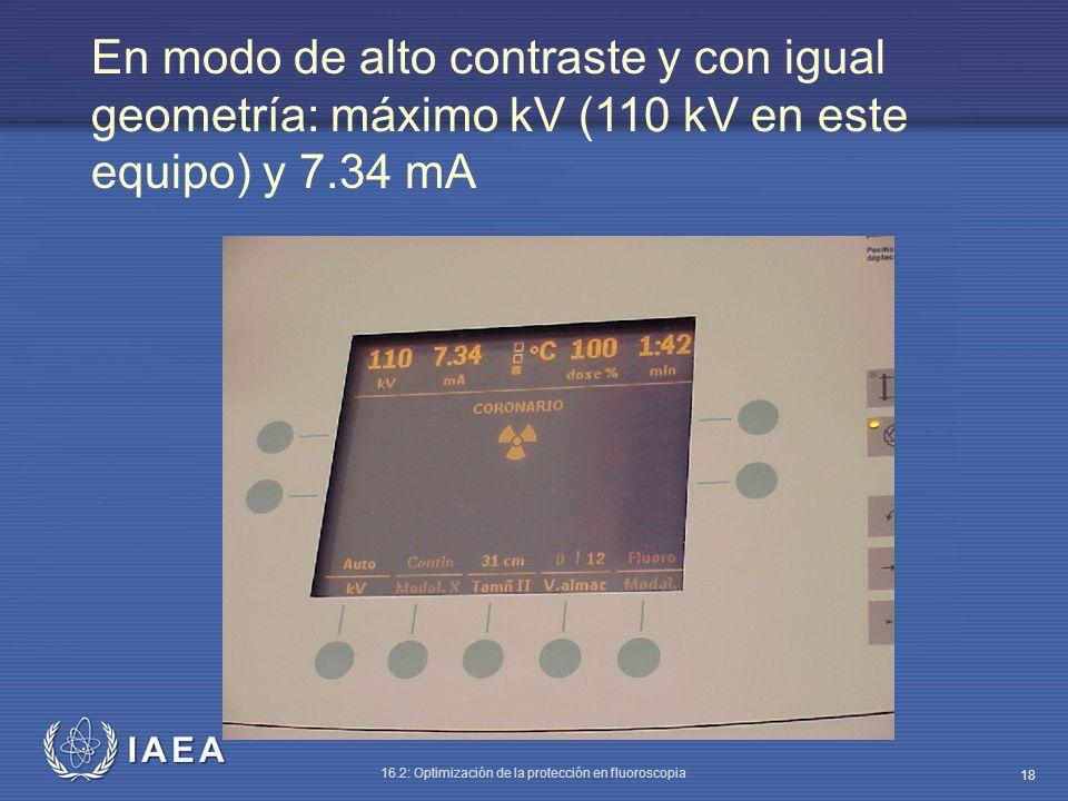 IAEA 16.2: Optimización de la protección en fluoroscopia 18 En modo de alto contraste y con igual geometría: máximo kV (110 kV en este equipo) y 7.34