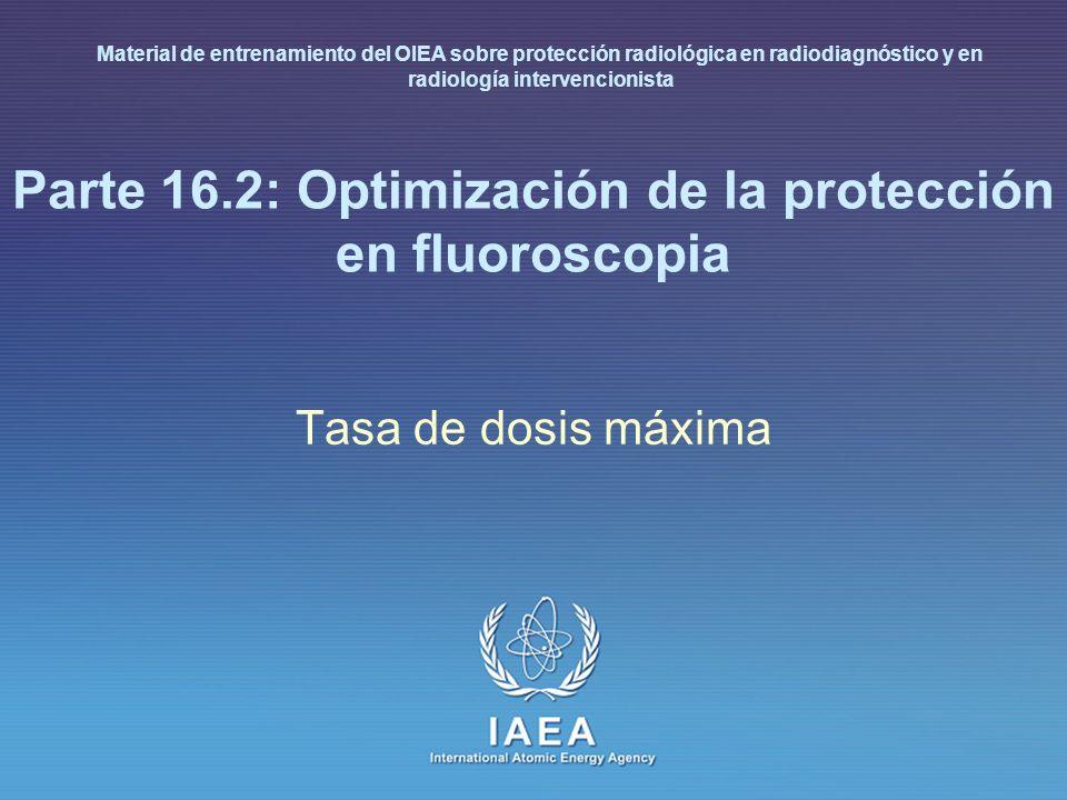 IAEA International Atomic Energy Agency Parte 16.2: Optimización de la protección en fluoroscopia Tasa de dosis máxima Material de entrenamiento del O