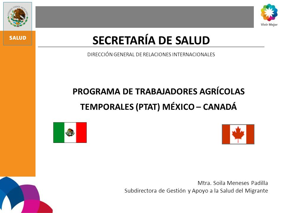 SECRETARÍA DE SALUD DIRECCIÓN GENERAL DE RELACIONES INTERNACIONALES PROGRAMA DE TRABAJADORES AGRÍCOLAS TEMPORALES (PTAT) MÉXICO – CANADÁ Mtra. Soila M