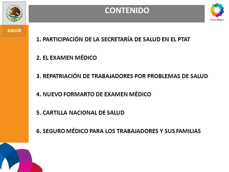 CONTENIDO 1. PARTICIPACIÓN DE LA SECRETARÍA DE SALUD EN EL PTAT 2. EL EXAMEN MÉDICO 3. REPATRIACIÓN DE TRABAJADORES POR PROBLEMAS DE SALUD 4. NUEVO FO
