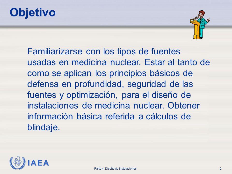 IAEA Parte 4. Diseño de instalaciones2 Objetivo Familiarizarse con los tipos de fuentes usadas en medicina nuclear. Estar al tanto de como se aplican