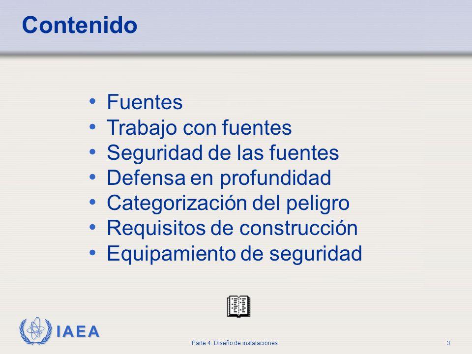 IAEA Parte 4. Diseño de instalaciones3 Contenido Fuentes Trabajo con fuentes Seguridad de las fuentes Defensa en profundidad Categorización del peligr