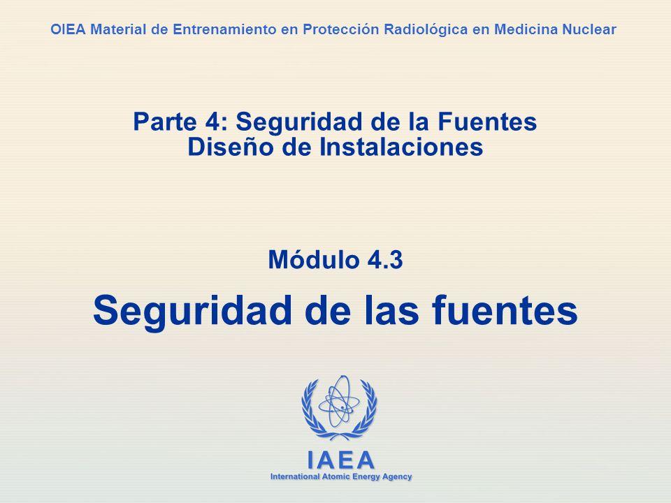 IAEA International Atomic Energy Agency OIEA Material de Entrenamiento en Protección Radiológica en Medicina Nuclear Parte 4: Seguridad de la Fuentes