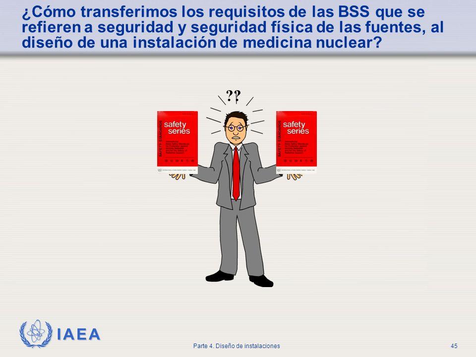 IAEA Parte 4. Diseño de instalaciones45 ¿Cómo transferimos los requisitos de las BSS que se refieren a seguridad y seguridad física de las fuentes, al