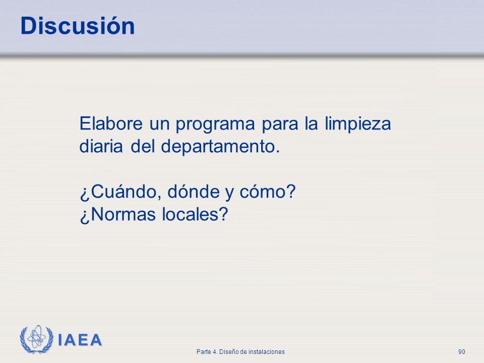 IAEA Parte 4. Diseño de instalaciones90 Discusión Elabore un programa para la limpieza diaria del departamento. ¿Cuándo, dónde y cómo? ¿Normas locales