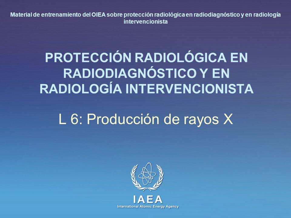 IAEA L 6: Producción de rayos X2 Introducción Se revisan: Los principales elementos de un tubo de rayos X: estructura del cátodo y del ánodo Las restricciones tecnológicas del material del ánodo y del cátodo Las curvas de carga y las capacidades caloríficas del tubo de rayos X