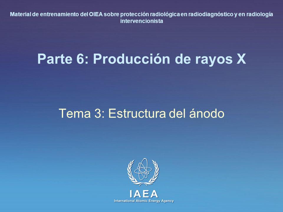 IAEA L 6: Producción de rayos X15 Características del tubo de rayos X Restricciones mecánicas en el ánodo – Material: wolframio, renio, molibdeno, grafito – Mancha focal: superficie del ánodo sobre la que impactan los electrones – Ángulo anódico – Diámetro del disco y de la pista anular (frecuencia de rotación desde 3000 a 10000 revoluc./minuto) Espesor masa y material (volumen) capacidad calorífica Restricciones térmicas en el ánodo – Potencia instantánea en carga (unidades de calor) – Curva temporal de almacenamiento de calor – Curva temporal de enfriamiento