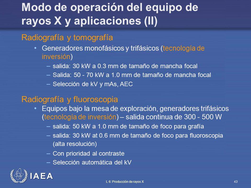 IAEA L 6: Producción de rayos X44 Modo de operación del equipo de rayos X y aplicación (III) Radiografía y fluoroscopia Equipo sobre la mesa de exploración, generador trifásico ( tecnología de inversión ) – salida continua de 500 W, al menos – salida: 40 kW a 0.6 mm de tamaño de foco en grafía – salida: 70 kW a 1.0 mm de tamaño de foco para fluoroscopia (alta resolución) – Prioridad al contraste – Selección automática de kV Angiografía cardiaca Generador trifásico – salida continua 1kW – Salida: 30 kW a 0.4 mm de tamaño de foco – salida: 80 kW a 0.8 mm de tamaño de foco – Tasa de filmación: hasta 120 imágenes (fr)/s