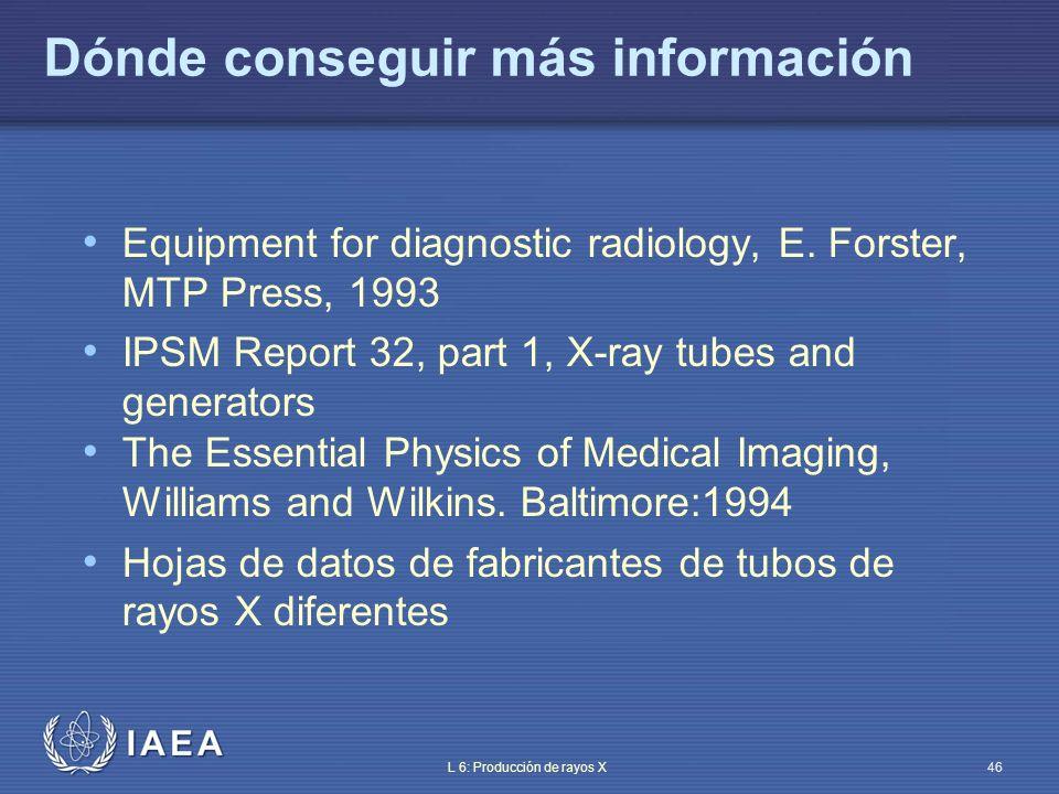 IAEA L 6: Producción de rayos X46 Dónde conseguir más información Equipment for diagnostic radiology, E. Forster, MTP Press, 1993 IPSM Report 32, part