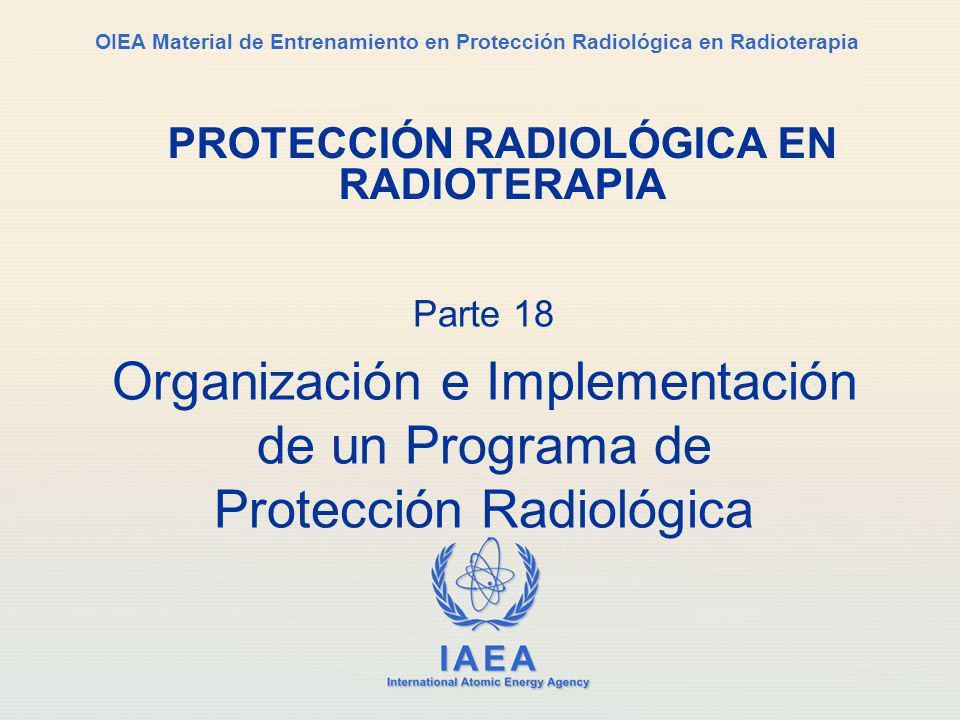IAEA International Atomic Energy Agency OIEA Material de Entrenamiento en Protección Radiológica en Radioterapia Parte 18 Organización e Implementació