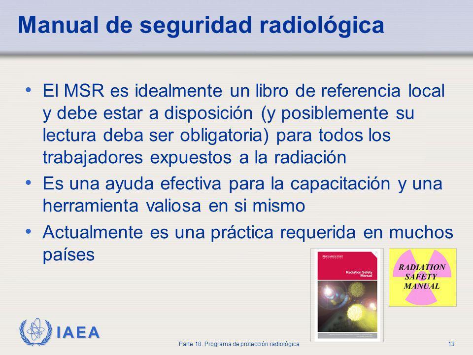 IAEA Parte 18. Programa de protección radiológica13 Manual de seguridad radiológica El MSR es idealmente un libro de referencia local y debe estar a d