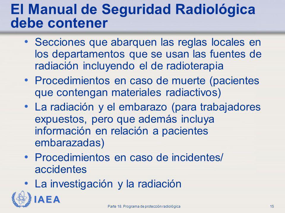 IAEA Parte 18. Programa de protección radiológica15 El Manual de Seguridad Radiológica debe contener Secciones que abarquen las reglas locales en los