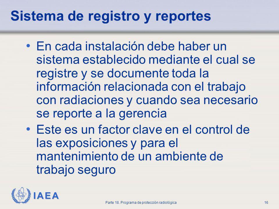 IAEA Parte 18. Programa de protección radiológica16 Sistema de registro y reportes En cada instalación debe haber un sistema establecido mediante el c
