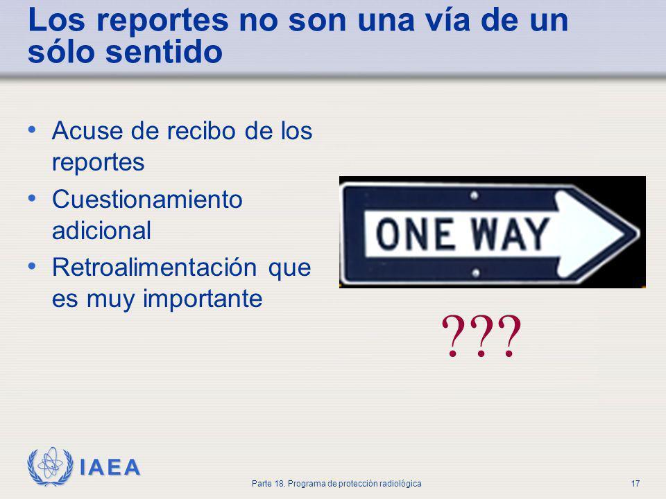 IAEA Parte 18. Programa de protección radiológica17 Los reportes no son una vía de un sólo sentido Acuse de recibo de los reportes Cuestionamiento adi