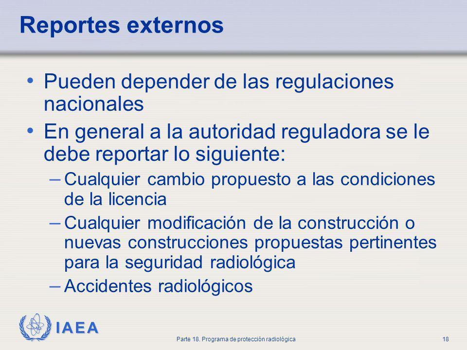 IAEA Parte 18. Programa de protección radiológica18 Reportes externos Pueden depender de las regulaciones nacionales En general a la autoridad regulad