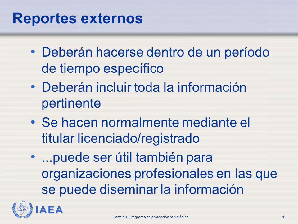 IAEA Parte 18. Programa de protección radiológica19 Reportes externos Deberán hacerse dentro de un período de tiempo específico Deberán incluir toda l