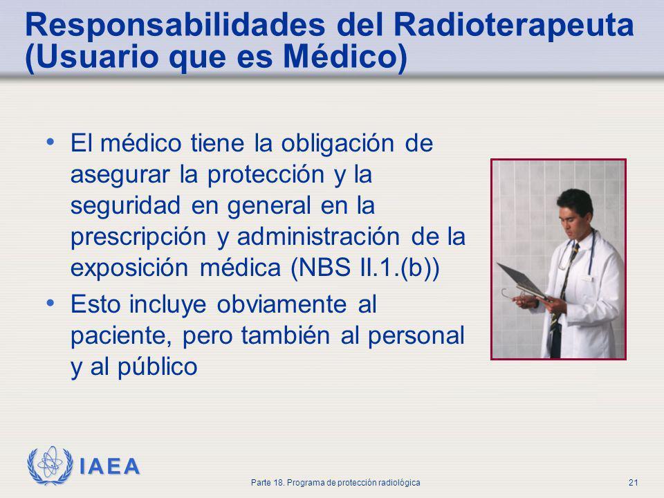 IAEA Parte 18. Programa de protección radiológica21 Responsabilidades del Radioterapeuta (Usuario que es Médico) El médico tiene la obligación de aseg