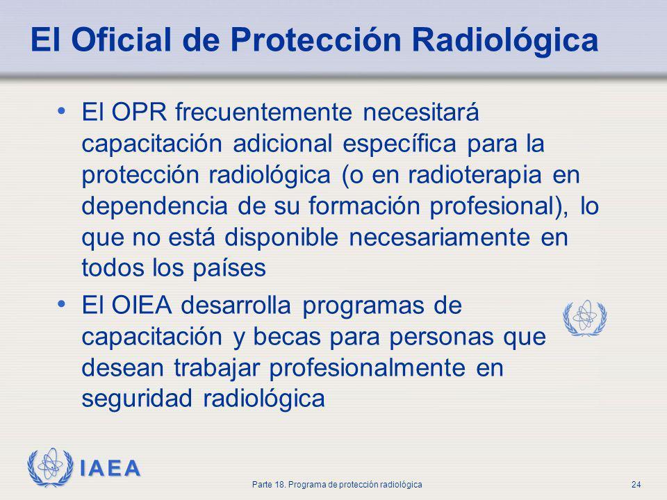 IAEA Parte 18. Programa de protección radiológica24 El Oficial de Protección Radiológica El OPR frecuentemente necesitará capacitación adicional espec
