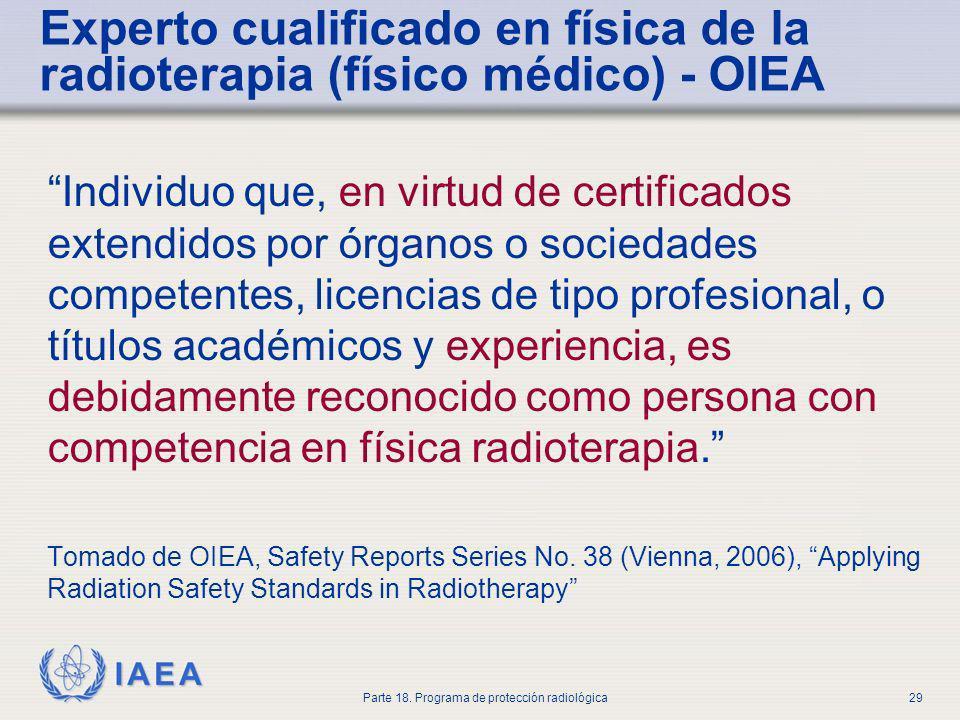 IAEA Parte 18. Programa de protección radiológica29 Experto cualificado en física de la radioterapia (físico médico) - OIEA Individuo que, en virtud d