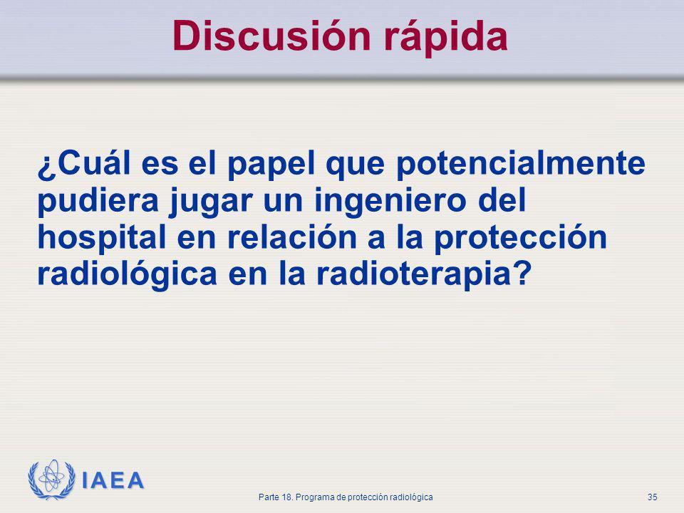 IAEA Parte 18. Programa de protección radiológica35 Discusión rápida ¿Cuál es el papel que potencialmente pudiera jugar un ingeniero del hospital en r