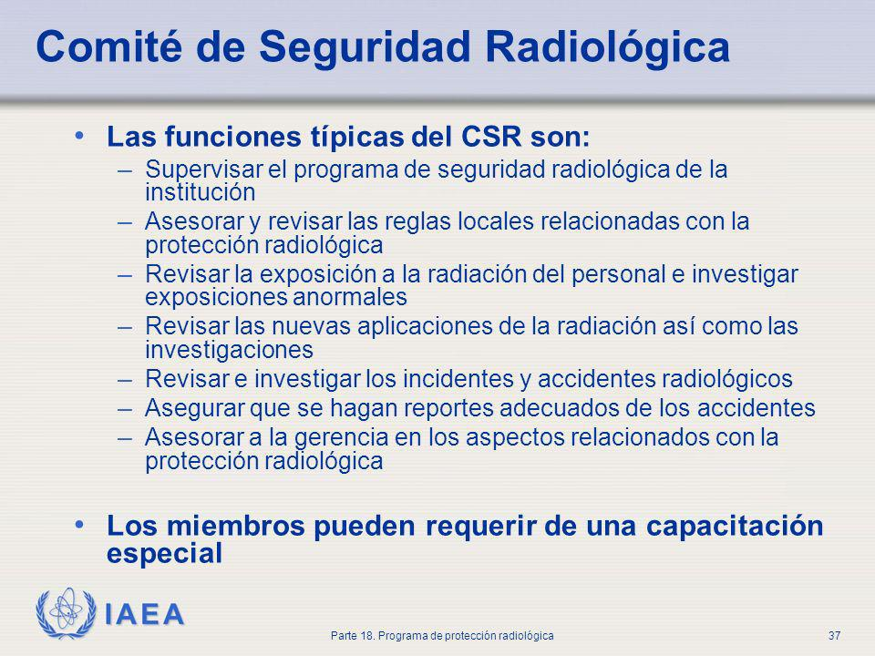 IAEA Parte 18. Programa de protección radiológica37 Comité de Seguridad Radiológica Las funciones típicas del CSR son: – Supervisar el programa de seg
