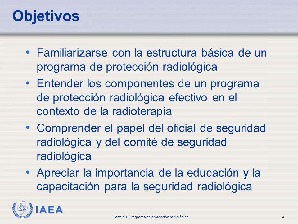 IAEA Parte 18. Programa de protección radiológica4 Objetivos Familiarizarse con la estructura básica de un programa de protección radiológica Entender